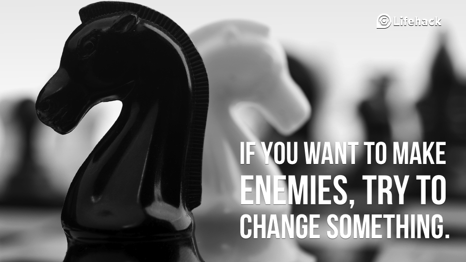 if-you-want-to-make-enemies-try-to-change-something