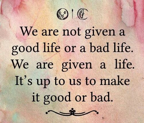 We-are-not-given-a-good-life-or-a-bad-life.-We-are-given-a-life.-Its-up-to-us-to-make-it-good-or-bad