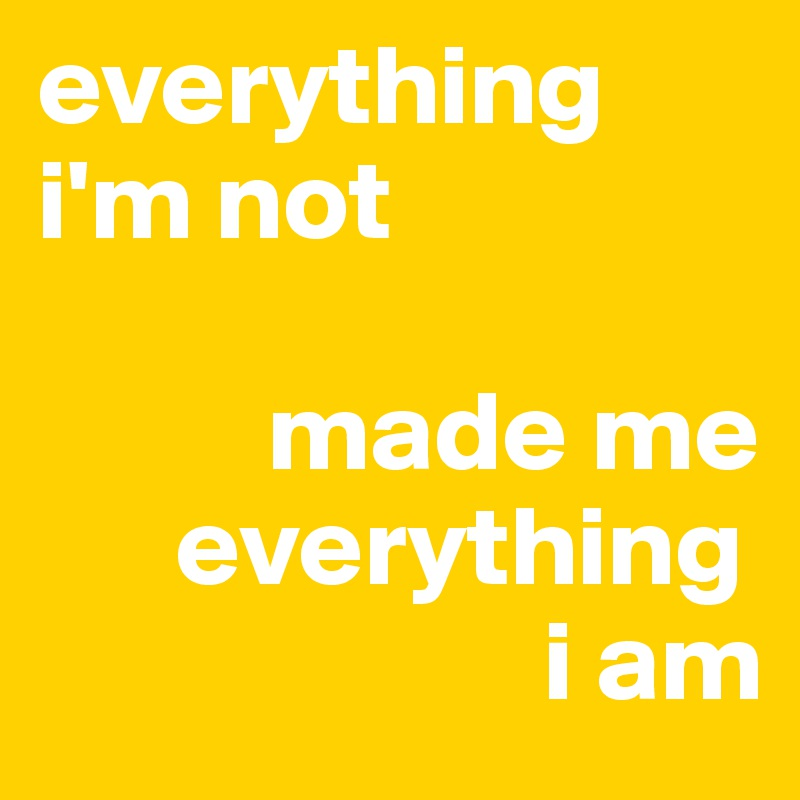everything-i-m-not-made-me-everything-i-am